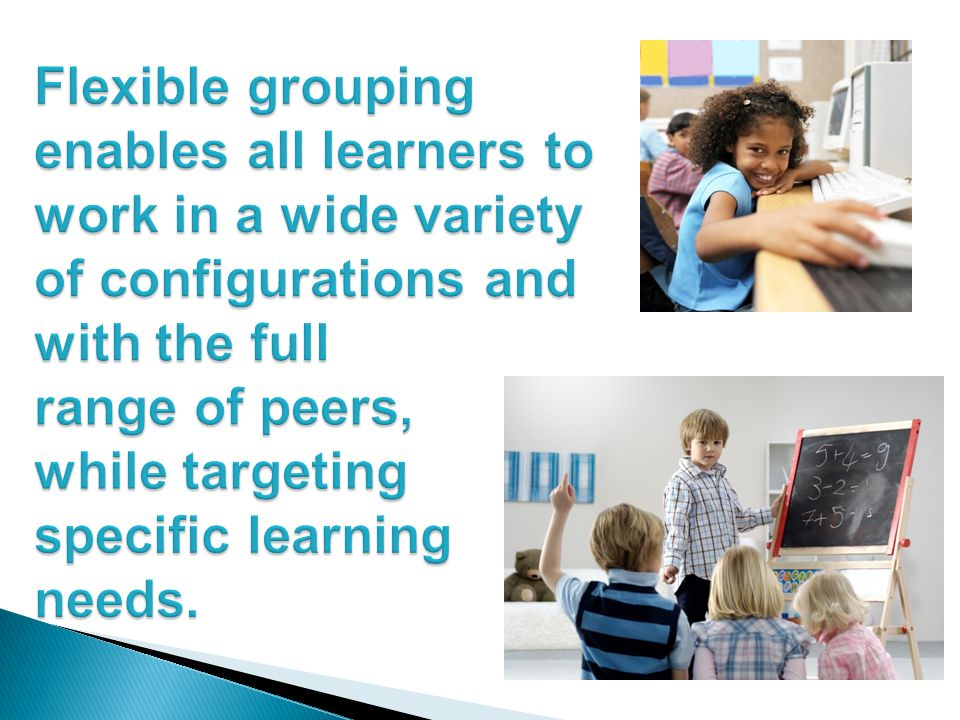 Flexible grouping enables all learners to work in a wide variety of configurations and with the full range of peers, while targeting specific learning needs.