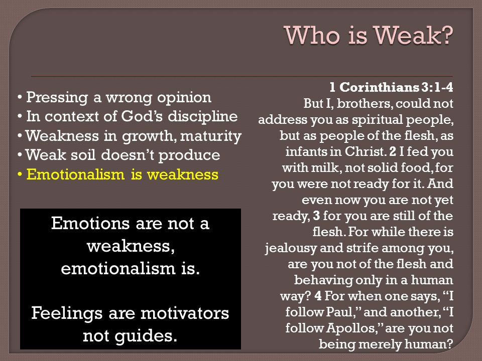 Pressing a wrong opinion In context of Gods discipline Weakness in growth, maturity Weak soil doesnt produce Emotionalism is weakness Emotions are not a weakness, emotionalism is.