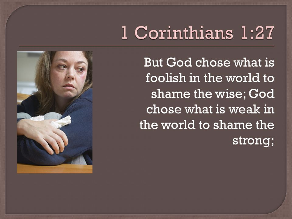 But God chose what is foolish in the world to shame the wise; God chose what is weak in the world to shame the strong;