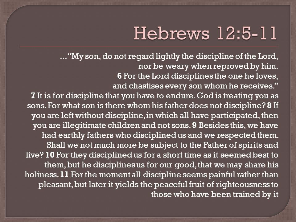 ...My son, do not regard lightly the discipline of the Lord, nor be weary when reproved by him.