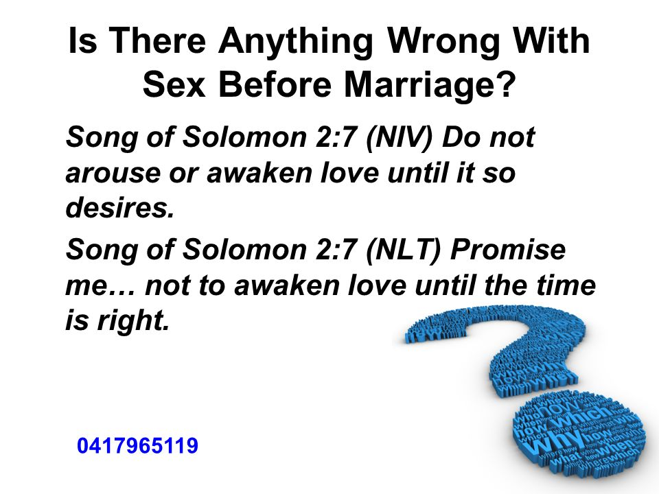 Is There Anything Wrong With Sex Before Marriage? Song of Solomon 2:7 (NIV) Do not arouse or awaken love until it so desires. Song of Solomon 2:7 (NLT