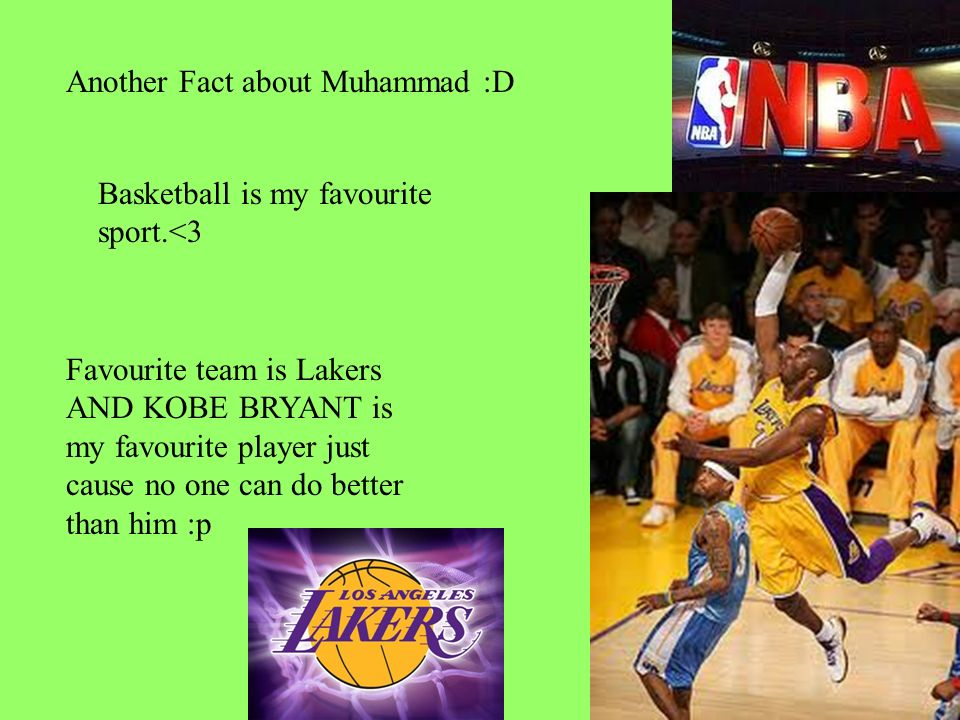 Another Fact about Muhammad :D Basketball is my favourite sport.<3 Favourite team is Lakers AND KOBE BRYANT is my favourite player just cause no one can do better than him :p