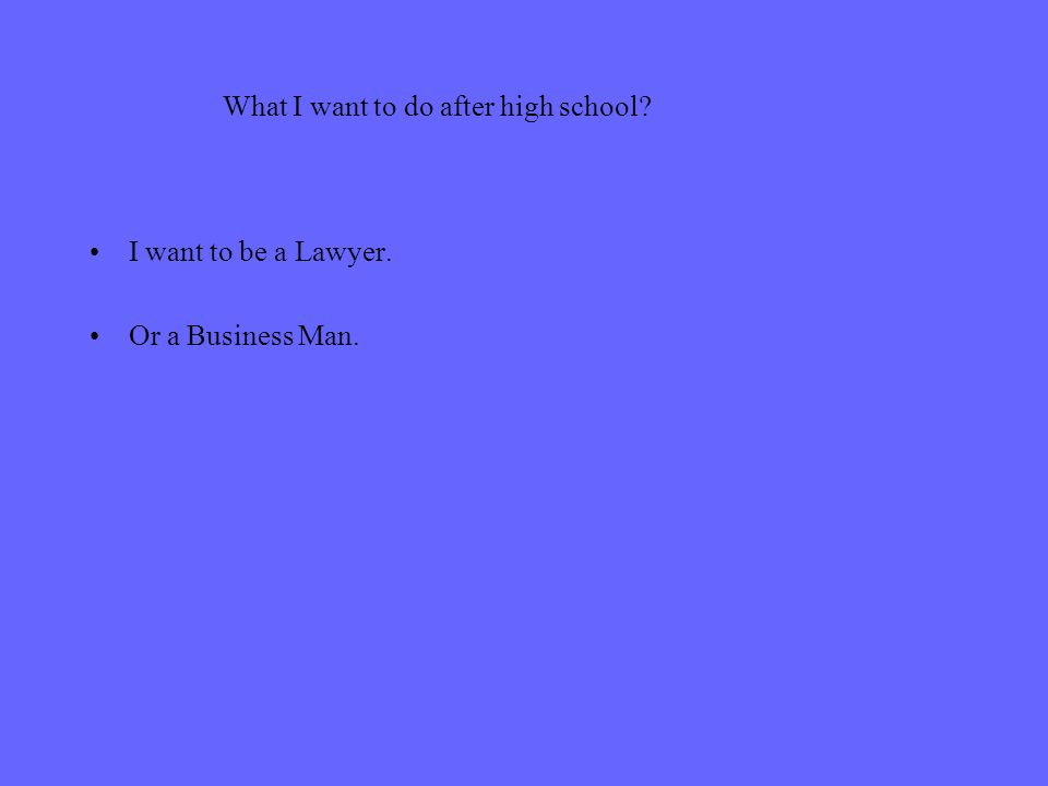 What I want to do after high school I want to be a Lawyer. Or a Business Man.