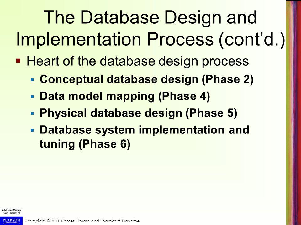Copyright © 2011 Ramez Elmasri and Shamkant Navathe The Database Design and Implementation Process (contd.) Heart of the database design process Conce