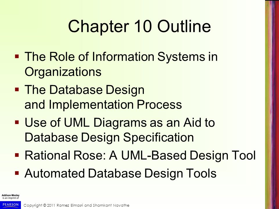 Copyright © 2011 Ramez Elmasri and Shamkant Navathe Chapter 10 Outline The Role of Information Systems in Organizations The Database Design and Implem