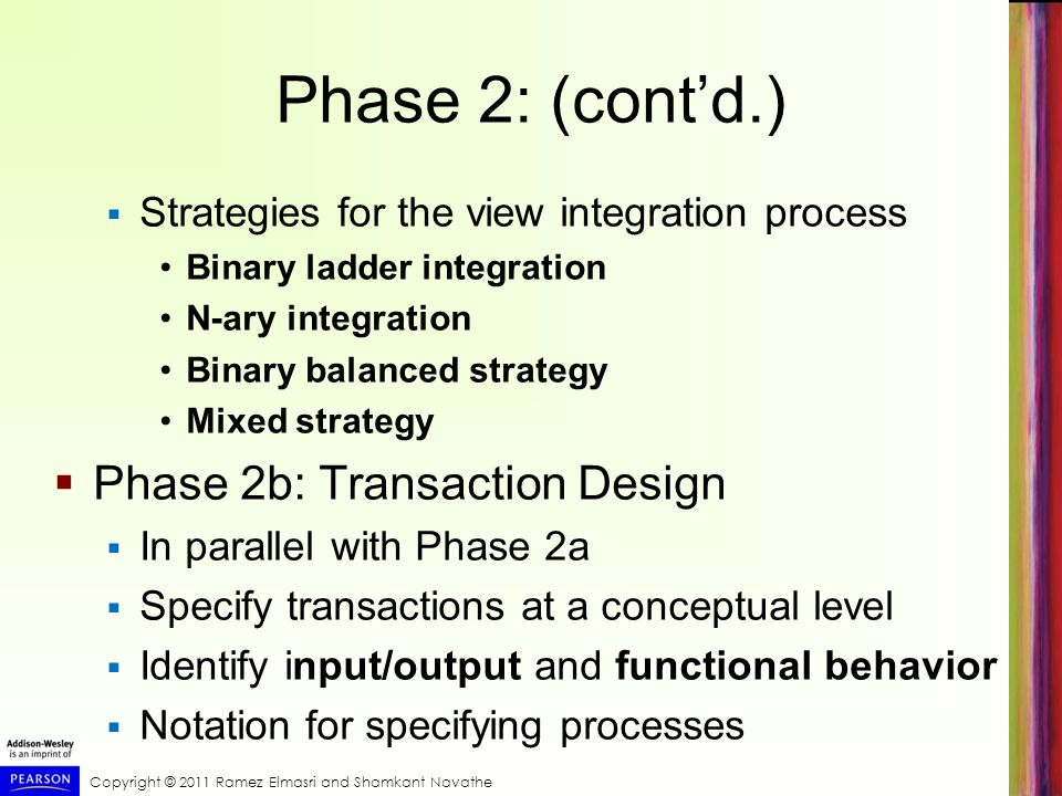Copyright © 2011 Ramez Elmasri and Shamkant Navathe Phase 2: (contd.) Strategies for the view integration process Binary ladder integration N-ary inte