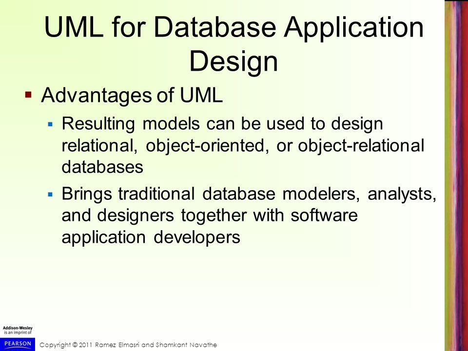 Copyright © 2011 Ramez Elmasri and Shamkant Navathe UML for Database Application Design Advantages of UML Resulting models can be used to design relat