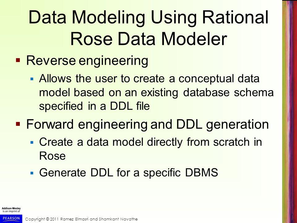 Copyright © 2011 Ramez Elmasri and Shamkant Navathe Data Modeling Using Rational Rose Data Modeler Reverse engineering Allows the user to create a con