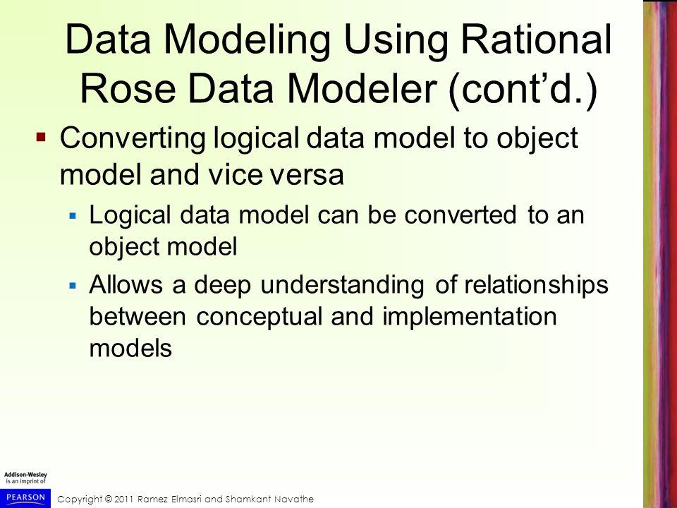 Copyright © 2011 Ramez Elmasri and Shamkant Navathe Data Modeling Using Rational Rose Data Modeler (contd.) Converting logical data model to object mo