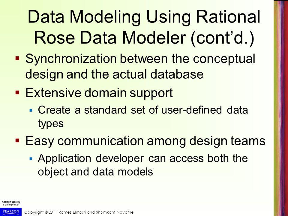 Copyright © 2011 Ramez Elmasri and Shamkant Navathe Data Modeling Using Rational Rose Data Modeler (contd.) Synchronization between the conceptual des