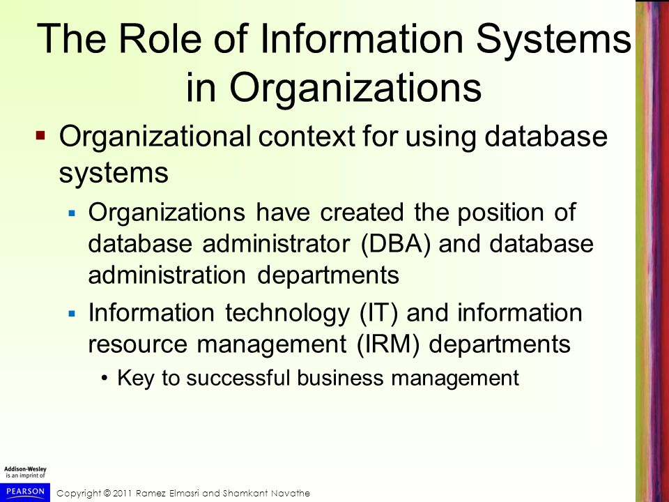 Copyright © 2011 Ramez Elmasri and Shamkant Navathe The Role of Information Systems in Organizations Organizational context for using database systems