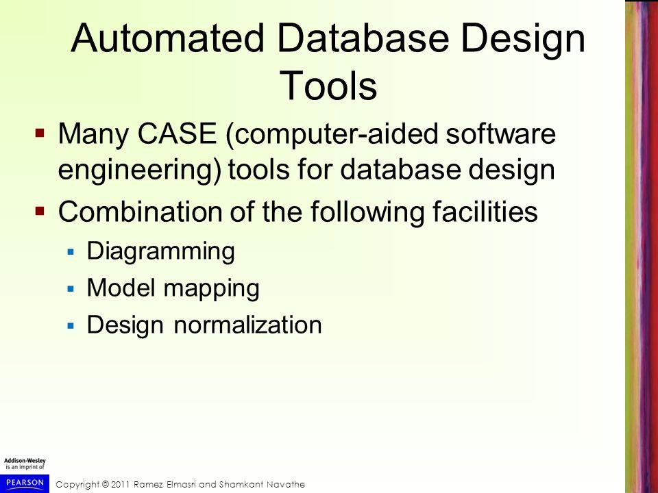 Copyright © 2011 Ramez Elmasri and Shamkant Navathe Automated Database Design Tools Many CASE (computer-aided software engineering) tools for database