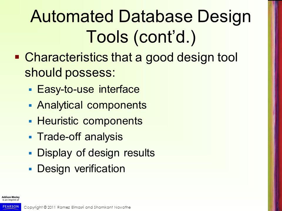 Copyright © 2011 Ramez Elmasri and Shamkant Navathe Automated Database Design Tools (contd.) Characteristics that a good design tool should possess: E