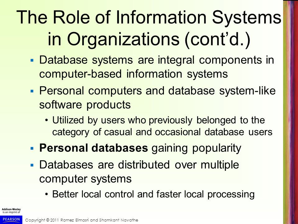 Copyright © 2011 Ramez Elmasri and Shamkant Navathe The Role of Information Systems in Organizations (contd.) Database systems are integral components