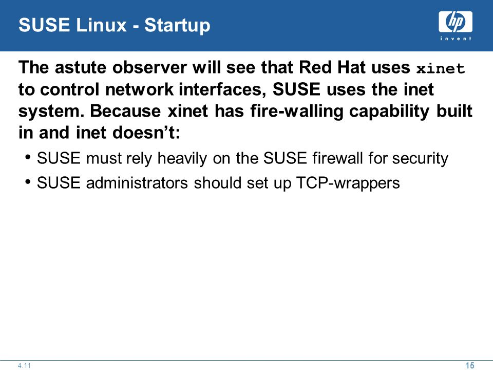 15 4.11 SUSE Linux - Startup The astute observer will see that Red Hat uses xinet to control network interfaces, SUSE uses the inet system.