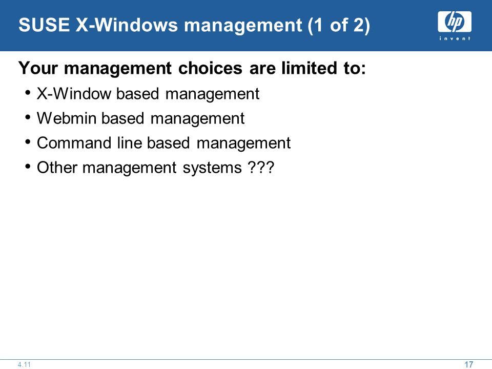 17 4.11 SUSE X-Windows management (1 of 2) Your management choices are limited to: X-Window based management Webmin based management Command line based management Other management systems ???