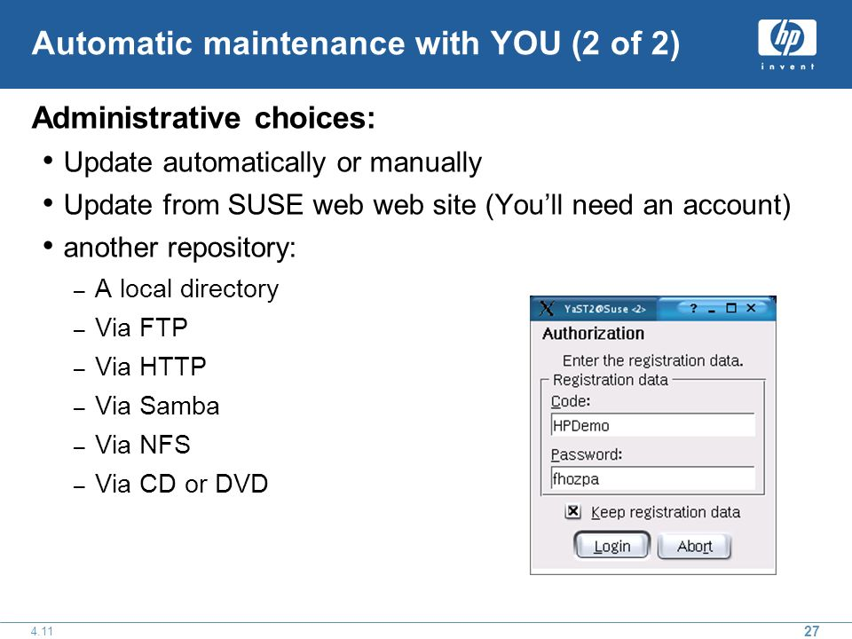 27 4.11 Automatic maintenance with YOU (2 of 2) Administrative choices: Update automatically or manually Update from SUSE web web site (Youll need an account) another repository: – A local directory – Via FTP – Via HTTP – Via Samba – Via NFS – Via CD or DVD