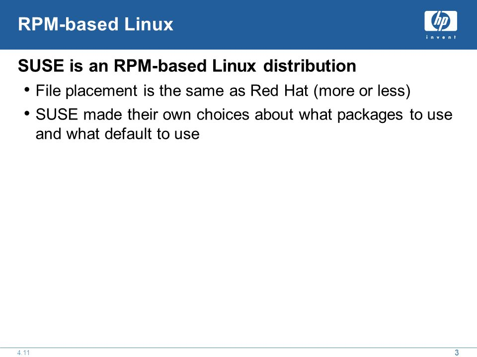 3 4.11 RPM-based Linux SUSE is an RPM-based Linux distribution File placement is the same as Red Hat (more or less) SUSE made their own choices about what packages to use and what default to use