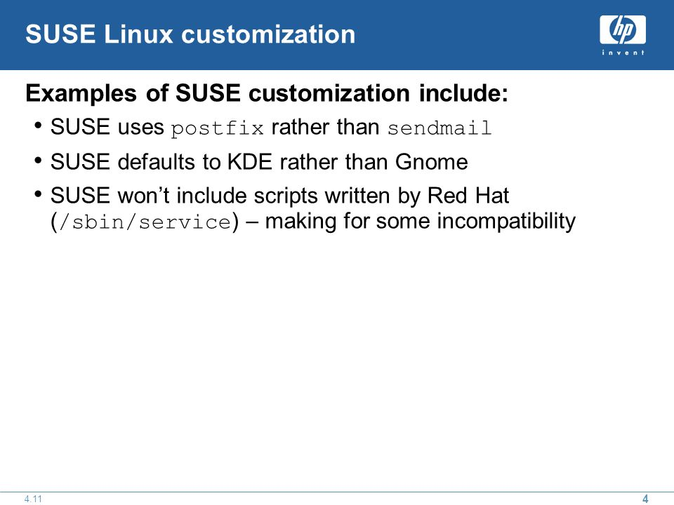 4 4.11 SUSE Linux customization Examples of SUSE customization include: SUSE uses postfix rather than sendmail SUSE defaults to KDE rather than Gnome SUSE wont include scripts written by Red Hat ( /sbin/service ) – making for some incompatibility