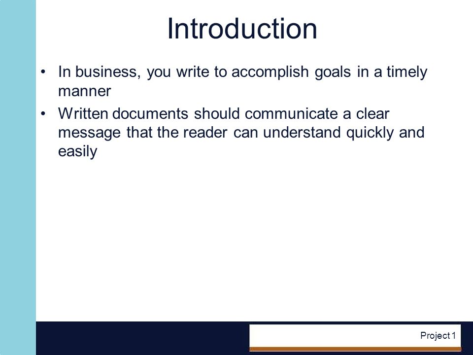 Project 1 Business Communication Essentials Activities in the business communication process: –Reader receives a document In paper or electronic form –Reader reads the document –Reader understands the message –Message requires the reader to take action