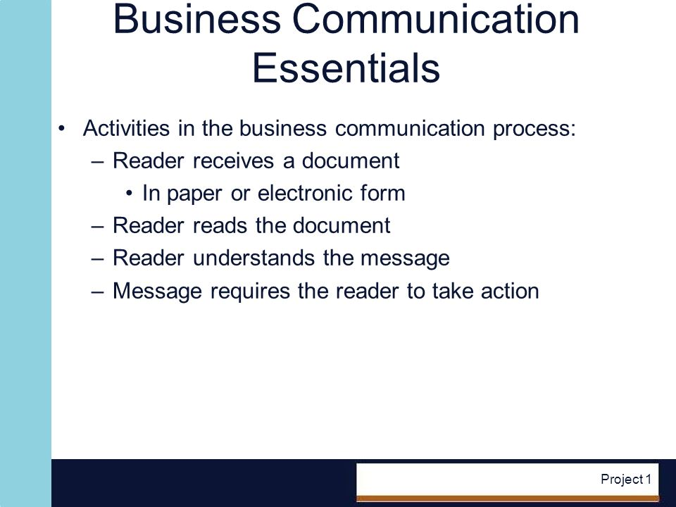 Project 1 Essentials (contd.) Business writing: –Communicates information a reader needs to take a specific action –Reader is central Identifying reader action: –Always keep in mind the action you want performed