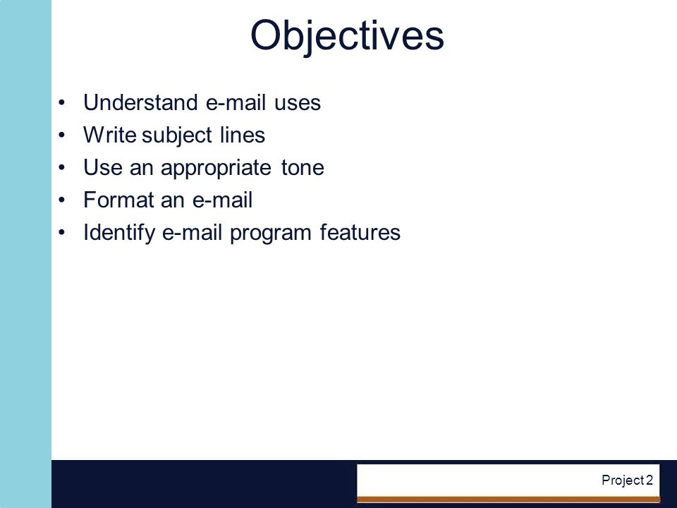 Project 2 Objectives Understand e-mail uses Write subject lines Use an appropriate tone Format an e-mail Identify e-mail program features