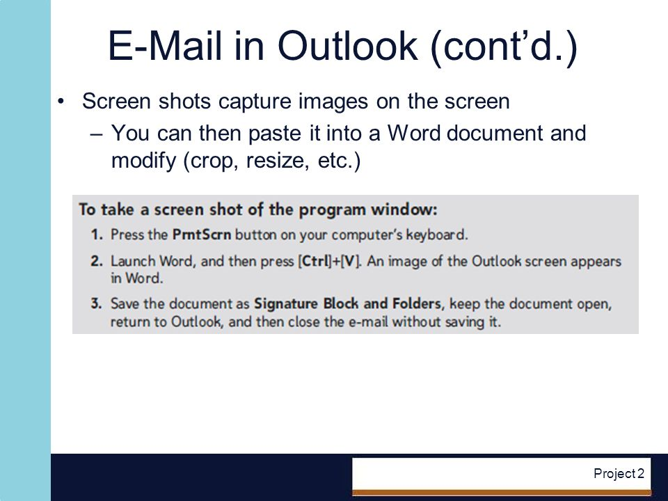 E-Mail in Outlook (contd.) Screen shots capture images on the screen –You can then paste it into a Word document and modify (crop, resize, etc.) Project 2