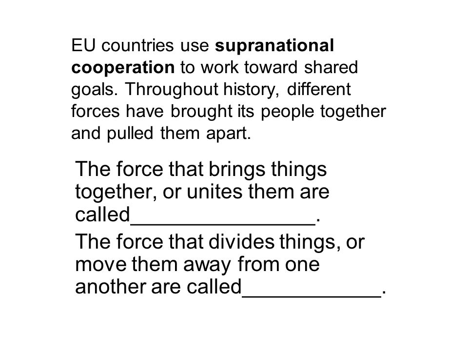 EU countries use supranational cooperation to work toward shared goals. Throughout history, different forces have brought its people together and pull