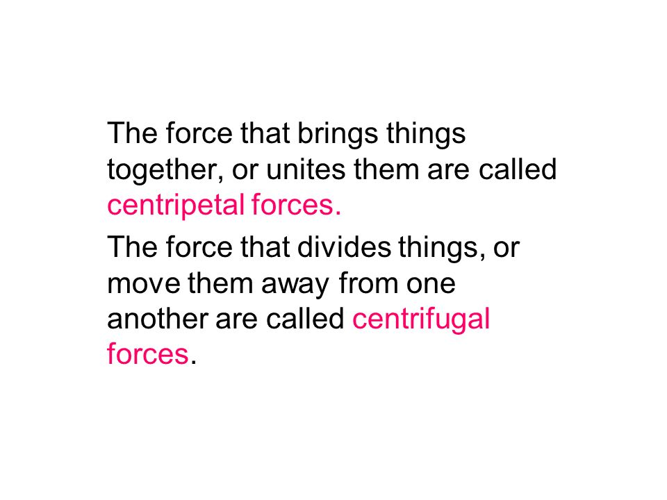 The force that brings things together, or unites them are called centripetal forces. The force that divides things, or move them away from one another