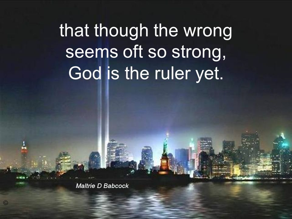 that though the wrong seems oft so strong, God is the ruler yet. Maltrie D Babcock ©