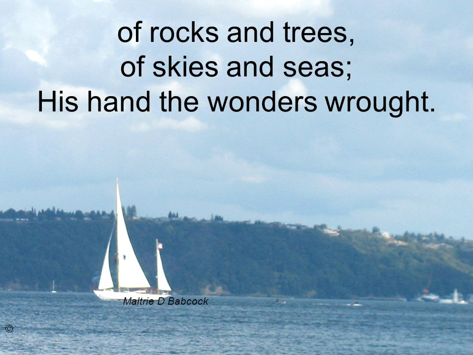 of rocks and trees, of skies and seas; His hand the wonders wrought. Maltrie D Babcock ©