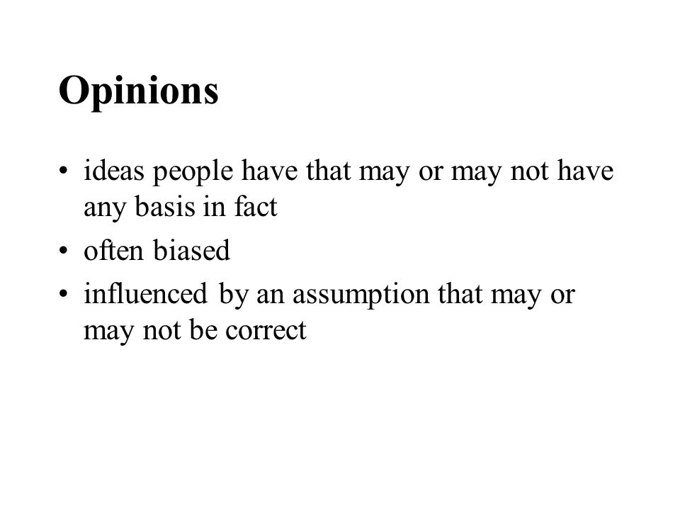 Opinions ideas people have that may or may not have any basis in fact often biased influenced by an assumption that may or may not be correct