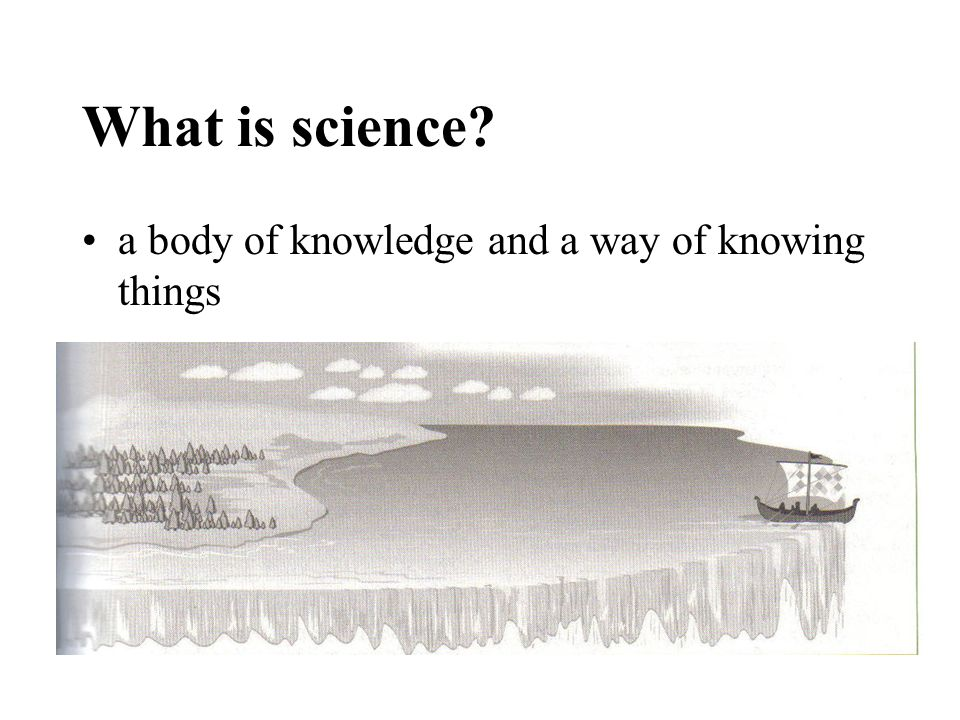 What is science? a body of knowledge and a way of knowing things