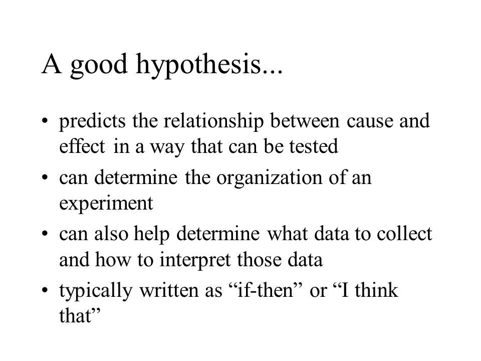 A good hypothesis... predicts the relationship between cause and effect in a way that can be tested can determine the organization of an experiment ca