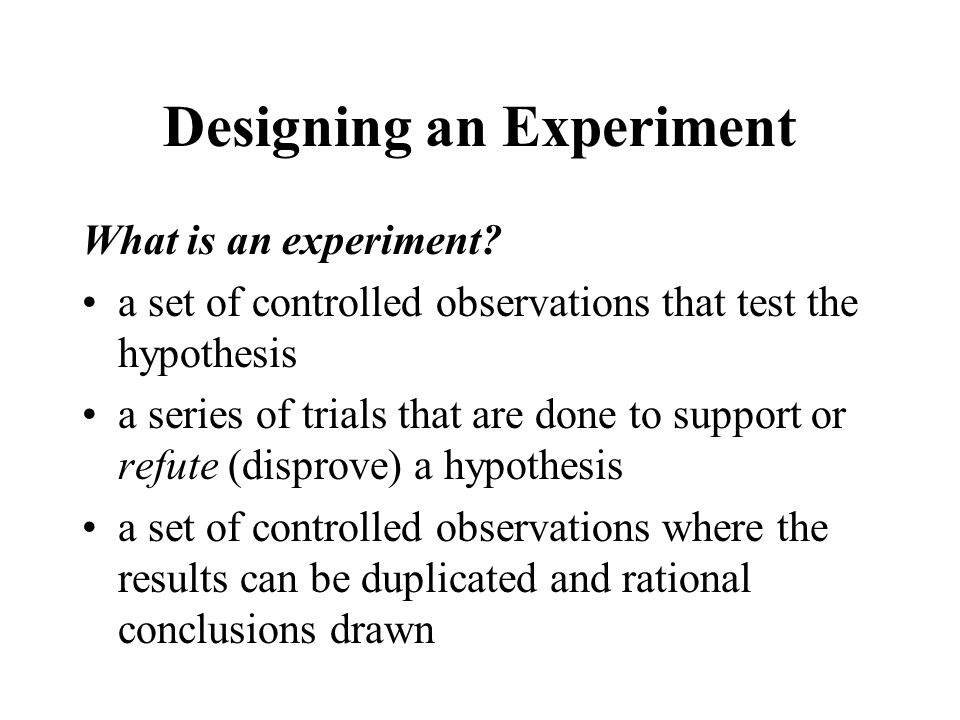 Designing an Experiment What is an experiment? a set of controlled observations that test the hypothesis a series of trials that are done to support o