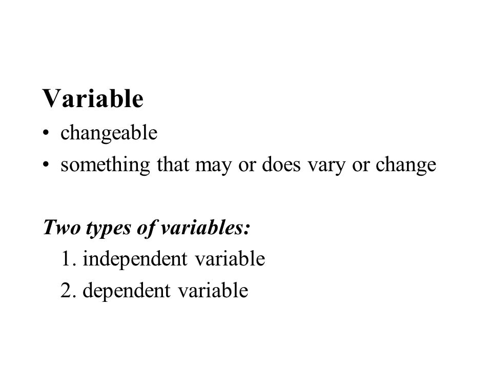 Variable changeable something that may or does vary or change Two types of variables: 1. independent variable 2. dependent variable