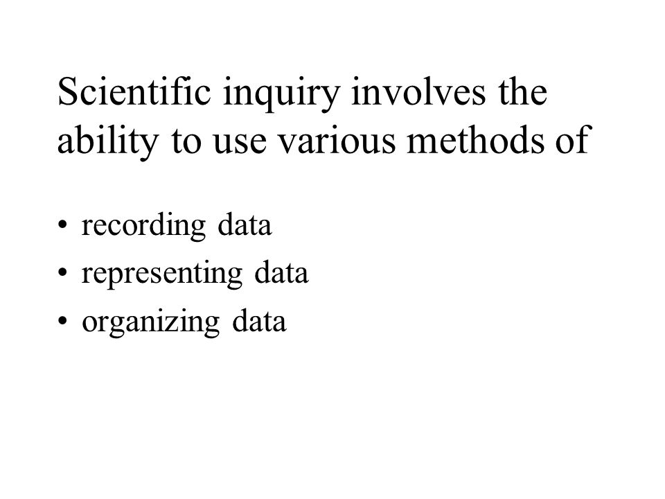 Scientific inquiry involves the ability to use various methods of recording data representing data organizing data