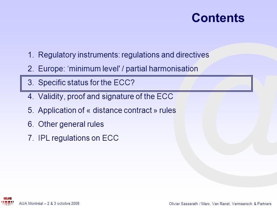 @ AIJA Montréal – 2 & 3 octobre 2008 Olivier Sasserath / Marx, Van Ranst, Vermeersch & Partners Contents 1.Regulatory instruments: regulations and directives 2.Europe: minimum level / partial harmonisation 3.Specific status for the ECC.