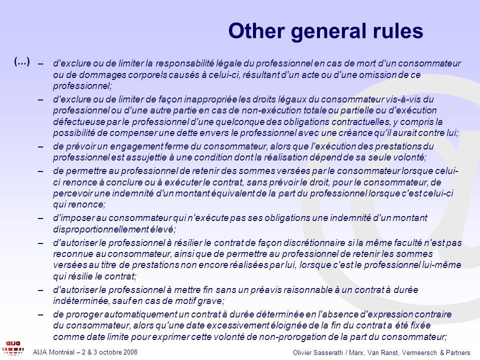 @ AIJA Montréal – 2 & 3 octobre 2008 Olivier Sasserath / Marx, Van Ranst, Vermeersch & Partners Other general rules –d exclure ou de limiter la responsabilité légale du professionnel en cas de mort d un consommateur ou de dommages corporels causés à celui-ci, résultant d un acte ou d une omission de ce professionnel; –d exclure ou de limiter de façon inappropriée les droits légaux du consommateur vis-à-vis du professionnel ou d une autre partie en cas de non-exécution totale ou partielle ou d exécution défectueuse par le professionnel d une quelconque des obligations contractuelles, y compris la possibilité de compenser une dette envers le professionnel avec une créance qu il aurait contre lui; –de prévoir un engagement ferme du consommateur, alors que l exécution des prestations du professionnel est assujettie à une condition dont la réalisation dépend de sa seule volonté; –de permettre au professionnel de retenir des sommes versées par le consommateur lorsque celui- ci renonce à conclure ou à exécuter le contrat, sans prévoir le droit, pour le consommateur, de percevoir une indemnité d un montant équivalent de la part du professionnel lorsque c est celui-ci qui renonce; –d imposer au consommateur qui n exécute pas ses obligations une indemnité d un montant disproportionnellement élevé; –d autoriser le professionnel à résilier le contrat de façon discrétionnaire si la même faculté n est pas reconnue au consommateur, ainsi que de permettre au professionnel de retenir les sommes versées au titre de prestations non encore réalisées par lui, lorsque c est le professionnel lui-même qui résilie le contrat; –d autoriser le professionnel à mettre fin sans un préavis raisonnable à un contrat à durée indéterminée, sauf en cas de motif grave; –de proroger automatiquement un contrat à durée déterminée en l absence d expression contraire du consommateur, alors qu une date excessivement éloignée de la fin du contrat a été fixée comme date limite pour exprimer cette volonté de no