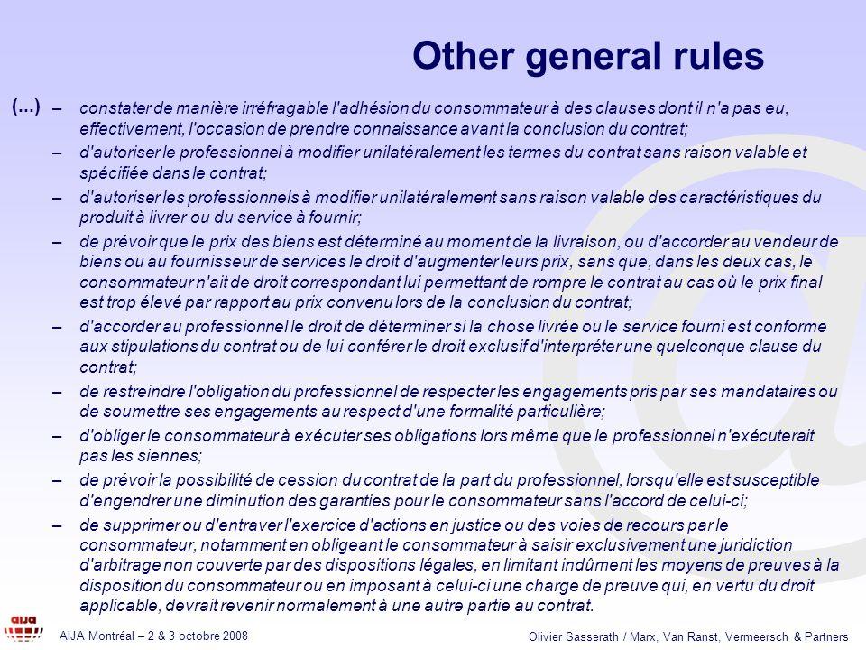 @ AIJA Montréal – 2 & 3 octobre 2008 Olivier Sasserath / Marx, Van Ranst, Vermeersch & Partners Other general rules –constater de manière irréfragable l adhésion du consommateur à des clauses dont il n a pas eu, effectivement, l occasion de prendre connaissance avant la conclusion du contrat; –d autoriser le professionnel à modifier unilatéralement les termes du contrat sans raison valable et spécifiée dans le contrat; –d autoriser les professionnels à modifier unilatéralement sans raison valable des caractéristiques du produit à livrer ou du service à fournir; –de prévoir que le prix des biens est déterminé au moment de la livraison, ou d accorder au vendeur de biens ou au fournisseur de services le droit d augmenter leurs prix, sans que, dans les deux cas, le consommateur n ait de droit correspondant lui permettant de rompre le contrat au cas où le prix final est trop élevé par rapport au prix convenu lors de la conclusion du contrat; –d accorder au professionnel le droit de déterminer si la chose livrée ou le service fourni est conforme aux stipulations du contrat ou de lui conférer le droit exclusif d interpréter une quelconque clause du contrat; –de restreindre l obligation du professionnel de respecter les engagements pris par ses mandataires ou de soumettre ses engagements au respect d une formalité particulière; –d obliger le consommateur à exécuter ses obligations lors même que le professionnel n exécuterait pas les siennes; –de prévoir la possibilité de cession du contrat de la part du professionnel, lorsqu elle est susceptible d engendrer une diminution des garanties pour le consommateur sans l accord de celui-ci; –de supprimer ou d entraver l exercice d actions en justice ou des voies de recours par le consommateur, notamment en obligeant le consommateur à saisir exclusivement une juridiction d arbitrage non couverte par des dispositions légales, en limitant indûment les moyens de preuves à la disposition du consommateur ou en imposant à celui-ci une cha