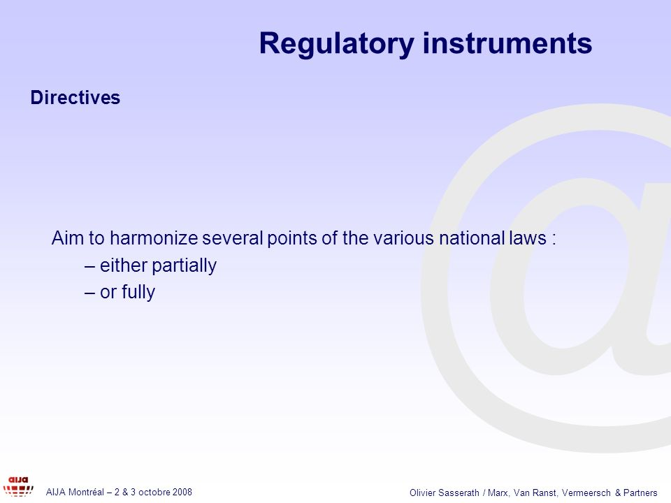 @ AIJA Montréal – 2 & 3 octobre 2008 Olivier Sasserath / Marx, Van Ranst, Vermeersch & Partners Aim to harmonize several points of the various national laws : – either partially – or fully Regulatory instruments Directives