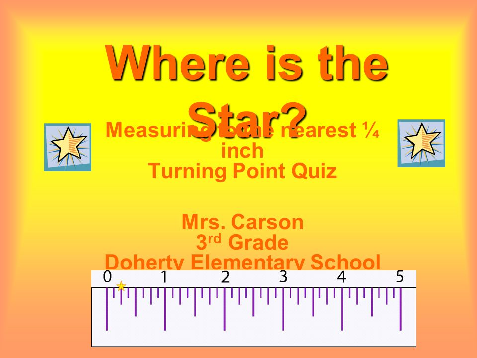 Where is the Star? Measuring to the nearest ¼ inch Turning Point Quiz Mrs. Carson 3 rd Grade Doherty Elementary School