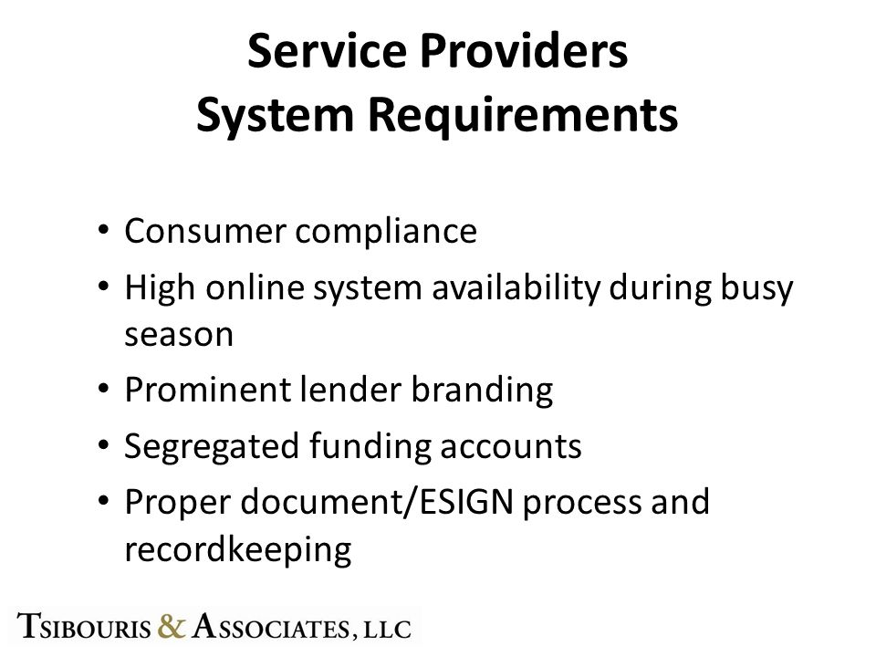 Service Providers System Requirements Consumer compliance High online system availability during busy season Prominent lender branding Segregated funding accounts Proper document/ESIGN process and recordkeeping