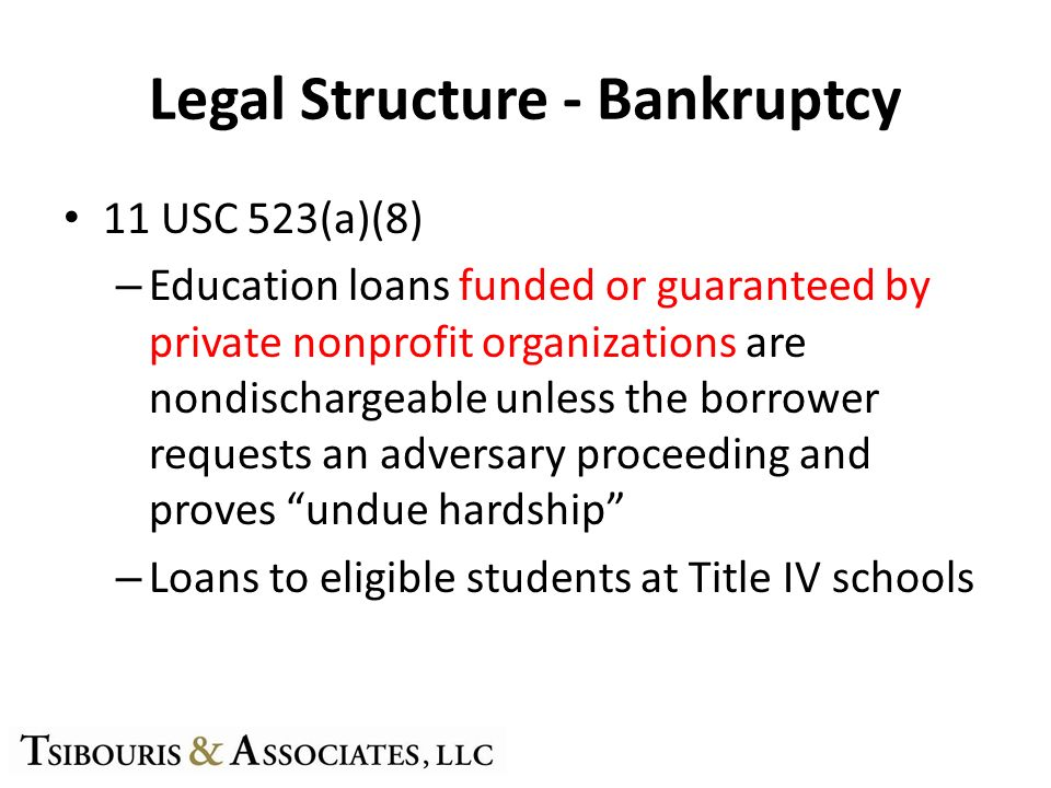 Legal Structure - Bankruptcy 11 USC 523(a)(8) – Education loans funded or guaranteed by private nonprofit organizations are nondischargeable unless th