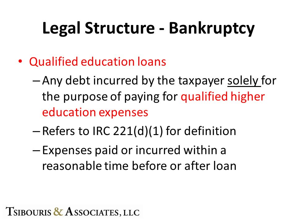 Legal Structure - Bankruptcy Qualified education loans – Any debt incurred by the taxpayer solely for the purpose of paying for qualified higher education expenses – Refers to IRC 221(d)(1) for definition – Expenses paid or incurred within a reasonable time before or after loan