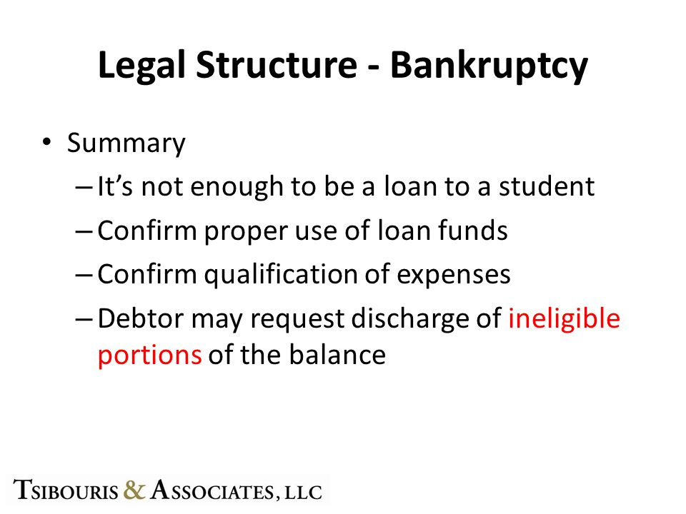 Legal Structure - Bankruptcy Summary – Its not enough to be a loan to a student – Confirm proper use of loan funds – Confirm qualification of expenses – Debtor may request discharge of ineligible portions of the balance
