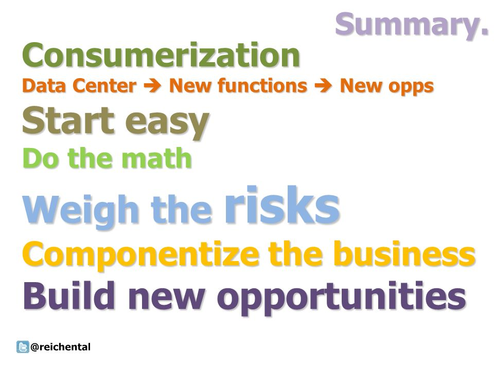 Summary.Consumerization Data Center New functions New opps Start easy Do the math Weigh the risks Componentize the business Build new opportunities