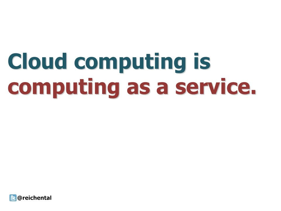 Cloud computing is computing as a service.