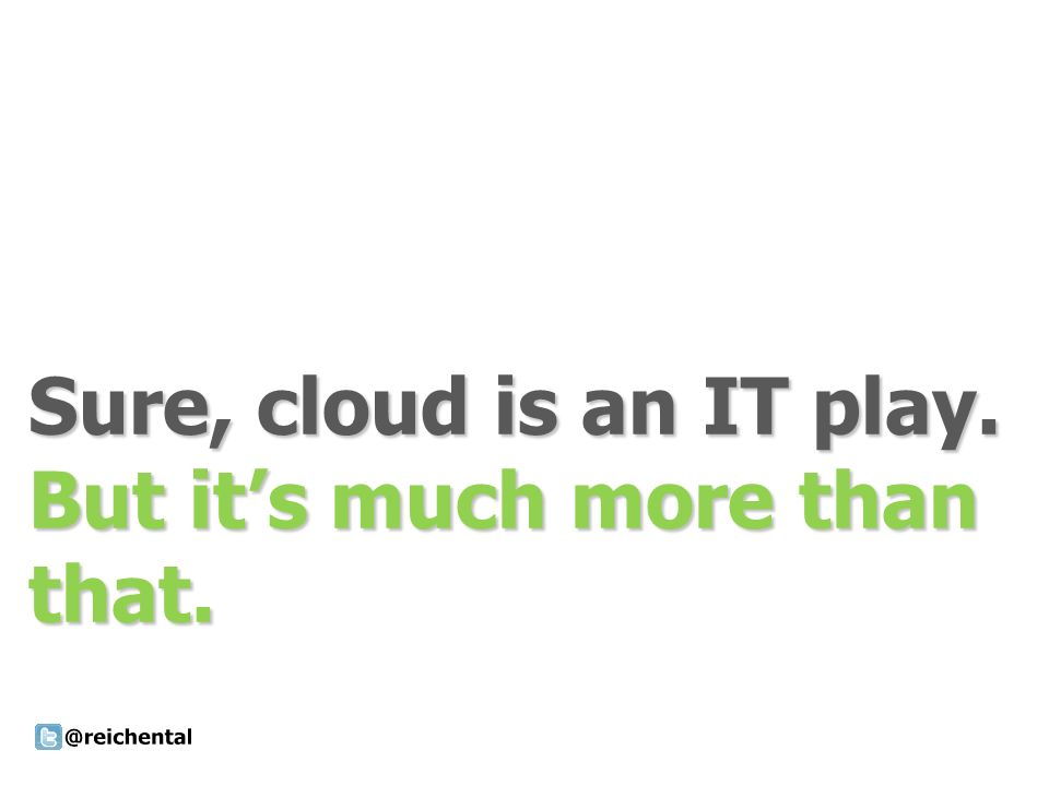 Sure, cloud is an IT play. But its much more than that.