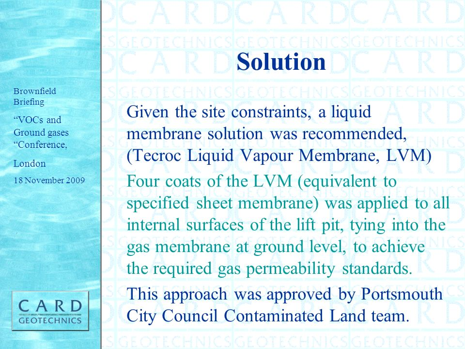 Brownfield Briefing VOCs and Ground gases Conference, London 18 November 2009 Solution Given the site constraints, a liquid membrane solution was reco